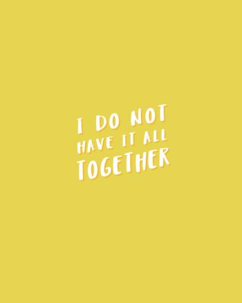 I do not have it all together