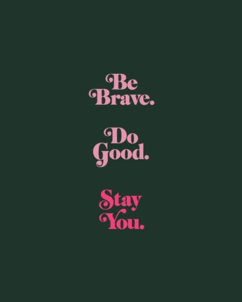 Be Brave, Do Good, Stay You.